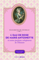 L eau de rose de Marie Antoinette et autres parfums voluptueux de l histoire