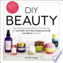 DIY Beauty: Easy, All-Natural Recipes Based on Your Favorites from Lush, Kiehl's, Burt's Bees, Bumble and bumble, Laura Mercier, and More!