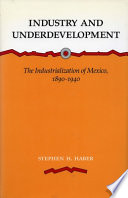 Industry and Underdevelopment  The Industrialization of Mexico  1890 1940