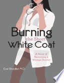 Burning the Short White Coat  A Story of Becoming a Woman Doctor
