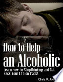 How To Help An Alcoholic Learn How To Stop Drinking And Get Back Your Life On Track