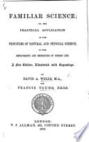 Familiar Science  or  the practical application of the principles of natural and physical science to     common life  A new edition illustrated  etc