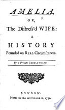 Amelia, or, the distress'd wife: a history founded on real circumstances. By a private Gentlewoman. [i.e. Elizabeth Justice.]