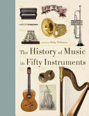 The history of music in fifty instruments / Philip Wilkinson.