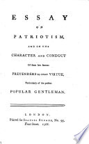 Essay on patriotism  and on the character and conduct of some late famous pretenders to that virtue  particularly of the present popular gentleman