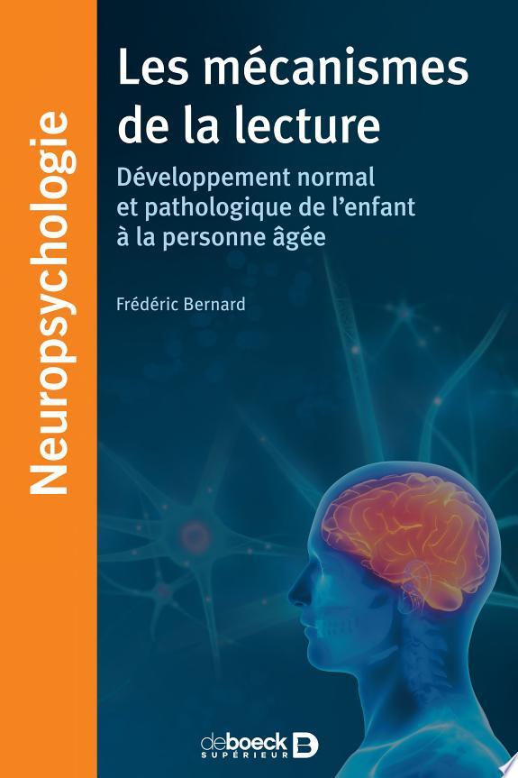 Les mécanismes de la lecture : développement normal et pathologique de l'enfant à la personne âgée / Frédéric Bernard.- Louvain-la-Neuve ; Paris : De Boeck supérieur , DL 2017