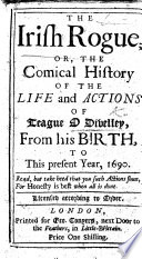 The Irish Rogue; Or, the Comical History of the Life and Actions of Teague O'Divelley, from His Birth to this Present Year, 1690. [With a Preface by J. S.]