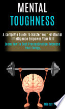 Mental Toughness A Complete Guide To Master Your Emotional Intelligence Empower Your Will Learn How To Beat Procrastination Increase Your Energy