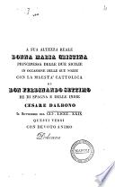 A Sua Altezza Reale donna Maria Cristina principessa delle Due Sicilie in occasione delle sue nozze con la Maestà cattolica di Don Ferdinando settimo re di Spagna e delle Indie Cesare Dalbono in settembre del 1829 questi versi con devoto animo dedicava