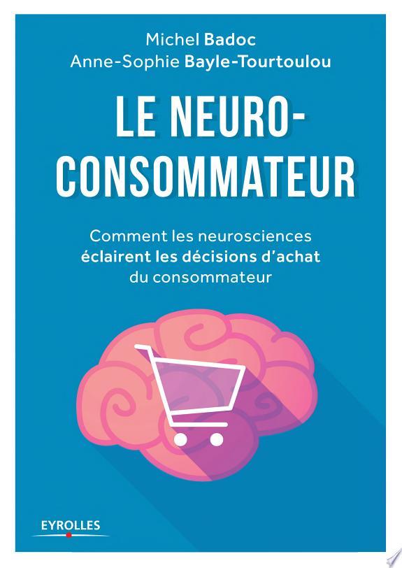 Le neuro-consommateur : comment les neurosciences éclairent les décisions d'achats du consommateur / Michel Badoc, Anne-Sophie Bayle-Tourtoulou.- Paris : Eyrolles , DL 2016
