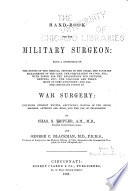 Handbook for the military surgeon being a compendium of the duties of the medical officer in the field, the sanitary management of the camp, the preparation of food, etc.; with forms for the requisitions for supplies, returns, etc.; the diagnosis and treatment of camp dysentery; and all the important points in war surgery; including gunshot wounds, amputation, wounds of the chest, abdomen, arteries and head, and the use of chloroform