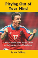 Playing Out of Your Mind  A Soccer Player and Coaches Guide to Developing Mental Toughness