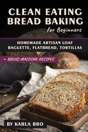 Clean Eating Bread Baking For Beginners