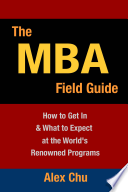 The MBA Field Guide  How to Get In   What to Expect at the World s Renowned Programs