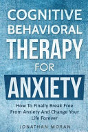 Cognitive Behavioral Therapy For Anxiety How To Finally Break Free From Anxiety And Change Your Life Forever