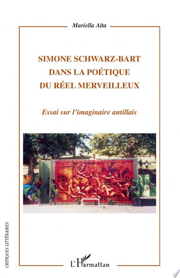 Simone Schwarz-Bart dans la poétique du réel merveilleux : essai sur l'imaginaire antillais / Mariella Aïta.- Paris : l'Harmattan , DL 2008