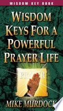 Wisdom Keys For A Powerful Prayer Life