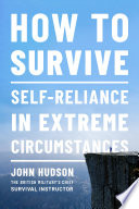 How to Survive  Self Reliance in Extreme Circumstances Book PDF