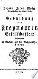 Johann Jacob Moser, Königlich-Dänischer Etats-Rath, von Geduldung der Freymaurer-Gesellschaften; besonders in Rücksicht auf den Westphälischen Friden