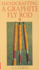Handcrafting A Graphite Fly Rod : your own tender loving care with the instructions...