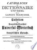 Catholicon ou dictionnaire universel de la langue francoise. Catholicon oder französ. -deutsches Universal-Wörterbuch der französ. Sprache