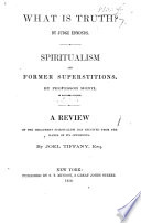 What is truth  By Judge Edmonds  Spiritualism and former superstitions  By professor Monti     A review of the treatment spiritualism has received from the hands of its opponents  By J  Tiffany  etc