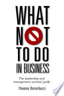 What Not to Do in Business - The Leadership and Management Survival Guide