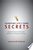 Guarding Life S Dark Secrets Legal And Social Controls Over Reputation Propriety And Privacy