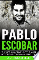 Pablo Escobar  The Life and Crimes of the Most Notorious Colombian Drug Lord