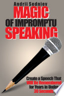 Magic of Impromptu Speaking  Create a Speech That Will Be Remembered for Years in Under 30 Seconds