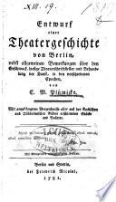 Entwurf einer Theatergeschichte von Berlin, nebst allgemeinen Bemerkungen über den Geschmack, hiesige Theaterschriftsteller und Behandlung der Kunst, in den verschiedenen Epochen, von C. M. Plümicke