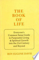 The Book Of Life Everyone S Commonsense Guide To The Purposeful Living And Spiritual Growth Into The 21St Century And Beyond