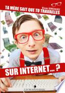 Ta mère sait que tu travailles sur Internet ?