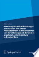 Personalpolitische Handlungsalternativen mit älteren Arbeitnehmern in Unternehmen vor dem Hintergrund der demographischen Entwicklung in Deutschland