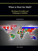 What Is Next for Mali  the Roots of Conflict and Challenges to Stability  Enlarged Edition