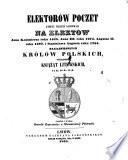 Elektorow poczet, ktorzy niegdys glosowali na elektow Jana Kazimierza r. 1648, Jana III. r. 1674 (etc.) (Liste der Wähler welche bei der Wahl Johann Kasimirs 1648, Johann's III 1674, August's II. 1697 und Stanislaus August's 1764 zu Königen von Pohlen gestimmt haben.) pol