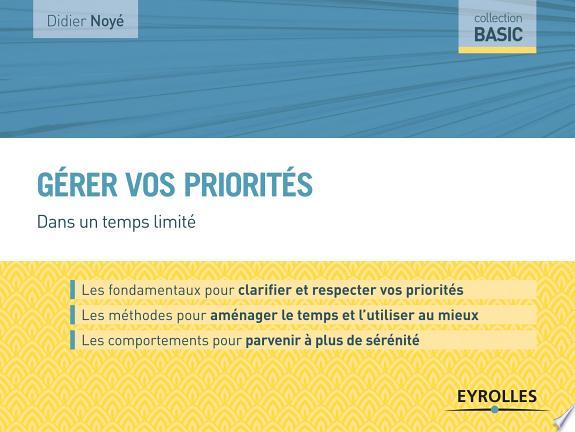 Gérer vos priorités : dans un temps limité / Didier Noyé.- Paris : Eyrolles , DL 2017, cop. 2017