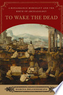 To Wake the Dead  A Renaissance Merchant and the Birth of Archaeology