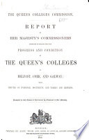 Report of Her Majesty's Commissioners Appointed to Inquire Into the Progress and Condition of the Queen's Colleges at Belfast, Cork, and Galway