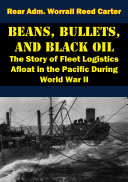 Beans, Bullets, and Black Oil - The Story of Fleet Logistics Afloat in the Pacific During World War II Book