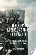 Never Let a Serious Crisis Go to Waste  How Neoliberalism Survived the Financial Meltdown