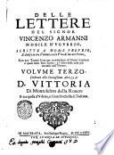 Delle lettere del signor Vincenzo Armanni scritte a nome proprio e disposte sotto diuersi capi volume primo   terzo   Dedicato all illustriss    eccellentiss  signore il signor principe D  Camillo Pamphili  Con la vita dell autore