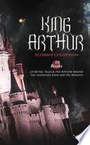 KING ARTHUR   Ultimate Collection  10 Books of Myths  Tales   The History Behind The Legendary King and His Knights