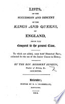 Lists of the Succession and descent of the Kings and Queens of England  from the Conquest to the present time  etc