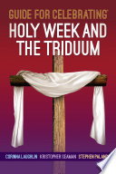 Guide For Celebrating® Holy Week And The Triduum : detailed overview of the rubrics...