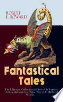 Fantastical Tales   The Ultimate Collection of Sword   Sorcery Action Adventures  Time Travel   Mythical Worlds