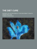The Diet Cure An Essay On The Relations Of Food And Drink To Health Disease And Cure