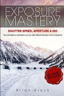 Exposure Mastery Aperture Shutter Speed Iso The Difference Between Good And Breathtaking Photographs