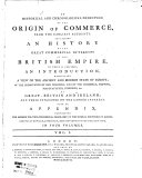 An Historical and Chronological Deduction of the Origin of Commerce, from the Earliest Accounts. Containing an History of the Great Commercial Interests of the British Empire. To which is Prefixed, an Introduction, Exhibiting a View of the Ancient and Modern State of Europe, of the Importance of Our Colonies, and of the Commerce, Shipping, Manufactures, Fisheries, &c. of Great-Britain and Ireland, and Their Influence on the Landed Interest. With an Appendix, ... In Four Volumes. Vol. 1. [4.].