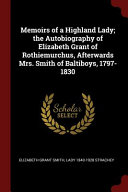 Memoirs of a Highland Lady; The Autobiography of Elizabeth Grant of Rothiemurchus, Afterwards Mrs. Smith of Baltiboys, 1797-1830